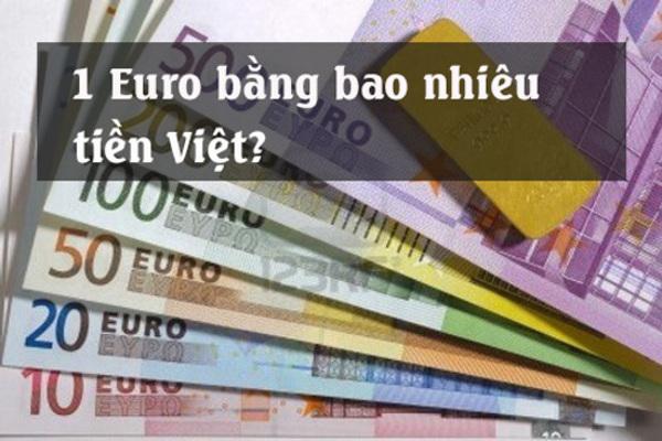 Giải đáp thắc mắc: 1 Euro bằng bao nhiêu tiền Việt